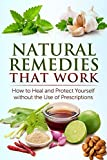 Natural Remedies that Work: How to Heal and Protect Yourself without the Use of Prescriptions (FREE Book Offer Included): Herbal Home Remedies that Help Cure Sickness and Prevent Disease