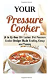 Your Pressure Cooker (6 in 1): Over 200 Instant Pot Pressure Cooker Recipes Made Healthy, Cheap and Yummy