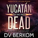 Yucatan Dead: Kate Jones, Book 6 | D.V. Berkom