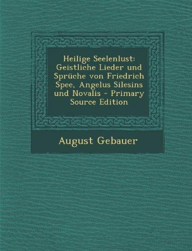 Heilige Seelenlust: Geistliche Lieder Und Spruche Von Friedrich Spee, Angelus Silesins Und Novalis - Primary Source Edition