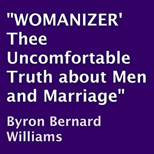 Womanizer: Thee Uncomfortable Truth about Men and Marriage | [Byron Bernard Williams]