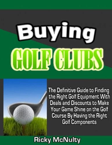 Buying Golf Clubs: The Definitive Guide to Finding the Right Golf Equipment With Deals and Discounts to Make Your Game Shine on the Golf Course By Having the Right Golf Components