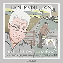 Neither Nowt Nor Summat: In search of the meaning of Yorkshire (       UNABRIDGED) by Ian McMillan Narrated by Ian McMillan