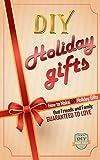 DIY Holiday Gifts: How To Make DIY Holiday Gifts That Friends And Family Guaranteed To Love (Christmas Gifts - Hanukkah - Kwanza - Holiday Gifts)