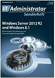 Windows Server 2012 R2 und Windows 8.1: Administration, Virtualisierung und Einsatz als Applikationsplattform (IT-Administrator Sonderheft 2014)