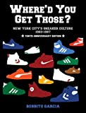 Whered You Get Those? 10th Anniversary Edition: New York Citys Sneaker Culture: 1960-1987