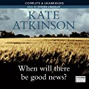 When Will There Be Good News? (       UNABRIDGED) by Kate Atkinson Narrated by Steven Crossley