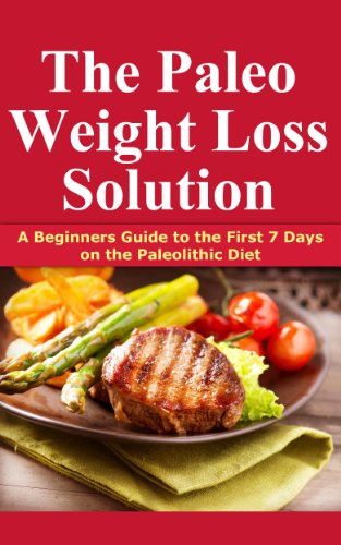 The Paleo Weight Loss Solution: A Beginners Guide To The First 7 Days On The Paleolithic Diet (Paleo Diet Best Practices)