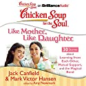 Chicken Soup for the Soul: Like Mother, Like Daughter - 30 Stories about Learning from Each Other, Mutual Support, and the Magical Bond Audiobook by Jack Canfield, Mark Victor Hansen, Amy Newmark (editor) Narrated by Emily Durante, Laural Merlington