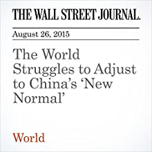 The World Struggles to Adjust to China's 'New Normal' (       UNABRIDGED) by James T. Areddy, Lingling Wei Narrated by Alexander Quincy