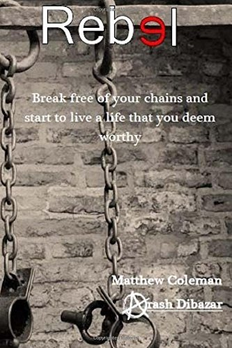 Rebel: Break free of your chains and start to live a life that you deem worthy
