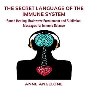 The Secret Language of the Immune System: Sound Healing, Brainwave Entrainment and Subliminal Messages for Immune Balance Hörbuch von Anne Angelone Gesprochen von: Jane Knight
