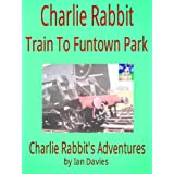 Charlie Rabbit - Train to Funtown Park (Charlie Rabbit's Adventures)by Ian Davies