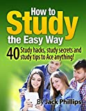 How to Study the Easy Way!: 40 Study skills, study tips and learning hacks to Ace anything! (studying,how to study, study tools, best ways to study, study hard, study habits)