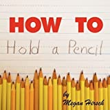 How to Hold a Pencil: Simple and Clear Instructions Teach Kids the Tripod Grip [Paperback]