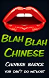Blah Blah Chinese: Chinese Basics You Cant Do Without