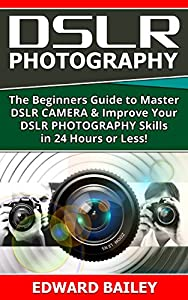 DSLR PHOTOGRAPHY:: The Beginners Guide to Master DSLR CAMERA & Improve Your DSLR PHOTOGRAPHY Skills in 24 Hours or Less! (Step by Step Pictures, Digital ... Digital SLR Photography Skills Book 1)