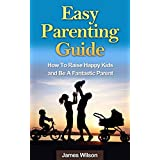 Parenting: Easy Parenting Guide: Proven Methods To Raise Happy Kids And Be A Fantastic Parent (Parenting, Parenting without power struggles, Parenting ... Parenting from inside out, Parenting teens) ~ James Wilson
