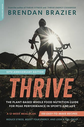 Thrive, 10th Anniversary Edition: The Plant-Based Whole Food Nutrition Guide for Peak Performance in Sports and Life by Brendan Brazier