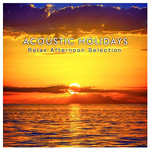 ACOUSTIC HOLIDAYS -Relax Afternoon Selection- (夕方のサンセットを見ながら聴きたい、洋楽ヒットのハッピー・アコースティックアレンジ集)