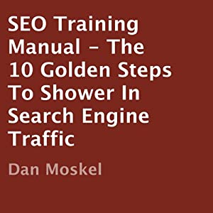 SEO Training Manual: The 10 Golden Steps to Shower in Search Engine Traffic | [Dan Moskel]