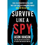 Survive Like a Spy: Real CIA Operatives Reveal How They Stay Safe in a Dangerous World and How You Can Too | Jason Hanson