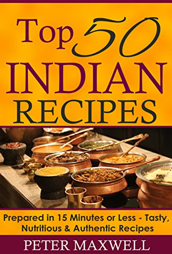 50 Indian Appetizer Recipes - Authentic Indian Cookbook: Prepared in 15 Minutes or Less - Delicious, Wholesome, and Spicey Indian Meals for All Skill Levels - Plus EXTRA Variations & Nutrition Facts by Peter Maxwell