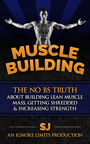 Muscle Building: The No BS Truth About Building Lean Muscle Mass, Getting Shredded & Increasing Strength (English Edition)