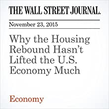 Why the Housing Rebound Hasn't Lifted the U.S. Economy Much (       UNABRIDGED) by Joe Light Narrated by Alexander Quincy