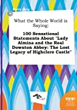 img - for What the Whole World Is Saying: 100 Sensational Statements about Lady Almina and the Real Downton Abbey: The Lost Legacy of Highclere Castle book / textbook / text book