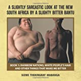 Sizwe Thekingrat Mabanga A Slightly Sarcastic Look at the New South Africa by a Slighty Bitter Bantu: Book 1: Rainbow Nations, White People's Hair and Other Things That Make