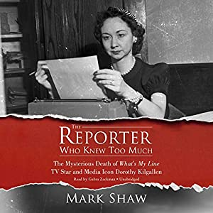 The Reporter Who Knew Too Much: The Mysterious Death of What's My Line TV Star and Media Icon Dorothy Kilgallen Hörbuch von Mark Shaw Gesprochen von: Gabra Zackman