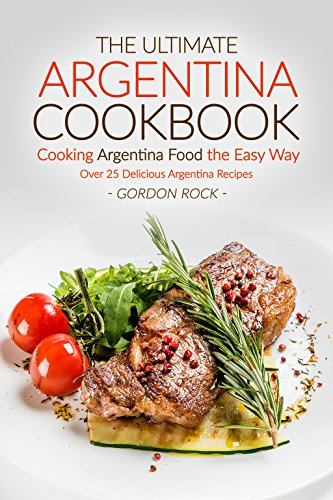 The Ultimate Argentina Cookbook - Cooking Argentina Food the Easy Way: Over 25 Delicious Argentina Recipes by Gordon Rock