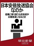日本安倍放送協会なのか 政権に寄り添う公共放送が広報放送になるとき 朝日新聞デジタルSELECT (朝日新聞デジタルSELECT)
