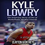 Kyle Lowry: The Inspiring Story of One of Basketball's All-Star Guards | Clayton Geoffreys