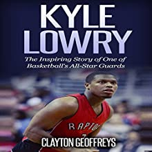 Kyle Lowry: The Inspiring Story of One of Basketball's All-Star Guards Audiobook by Clayton Geoffreys Narrated by Eddie Caiazzo