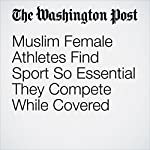 Muslim Female Athletes Find Sport So Essential They Compete While Covered | Chuck Culpepper