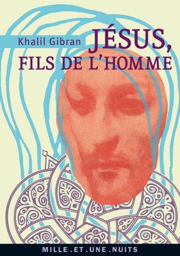 Khalil Gibran - Jésus, Fils de l'Homme:Ses paroles et ses actes racontés et rapportés par ceux qui l'ont connu