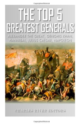 The Top 5 Greatest Generals: Alexander the Great, Hannibal, Julius Caesar, Genghis Khan, and Napoleon Bonaparte
