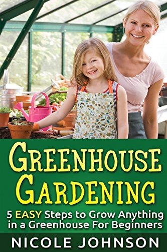 GREENHOUSE GARDENING: 5 EASY Steps to Grow ANYTHING in a Greenhouse For Beginner (Greenhouse Gardening, Greenhouse, Gardening, Garden, Vegetable Garden Book ) (Volume 1)