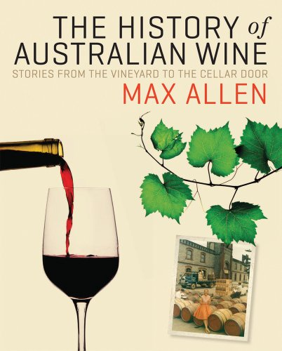 The History of Australian Wine: Stories from the Vineyard to the Cellar Door by Max Allen