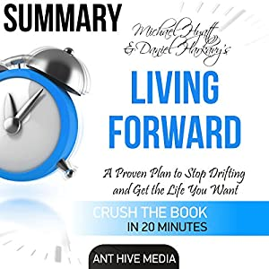 Summary: Michael Hyatt & Daniel Harkavy's Living Forward: A Proven Plan to Stop Drifting and Get the Life You Want Audiobook
