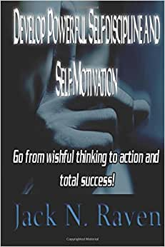 Develop Powerful Self-discipline And Self-Motivation: Go From Wishful Thinking To Action And Total Success!
