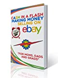 Cash In A Flash Making Money Selling On Ebay: For Moms, Dads, & Grads