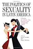 img - for The Politics of Sexuality in Latin America: A Reader on Lesbian, Gay, Bisexual, and Transgender Rights (Pitt Latin American Studies) book / textbook / text book