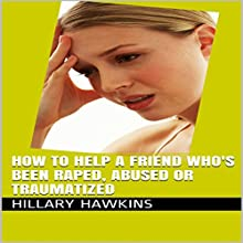 How to Help a Friend Who's Been Raped, Abused or Traumatized (       UNABRIDGED) by Hillary Hawkins Narrated by Hillary Hawkins