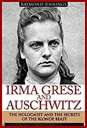 Irma Grese & Auschwitz: Holocaust and the Secrets of the The Blonde Beast (WW2, World War 2, D-Day, Hitler, Soldier Stories, Concentration Camps)