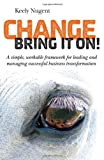 Change, Bring it On!: A simple, workable framework for leading and managing successful business tran Review