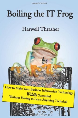 Boiling the IT Frog: How to Make Your Business Information Technology Wildly Successful Without Having to Learn Anything