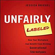 Unfairly Labeled: How Your Workplace Can Benefit From Ditching Generational Stereotypes Audiobook by Jessica Kriegel Narrated by Karen Saltus